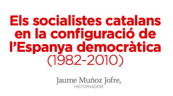Los socialistas catalanes en la configuración de la España democrática (1982-2010)