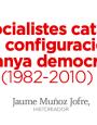Els socialistes catalans en la configuració de l'Espanya democràtica (1982-2010)